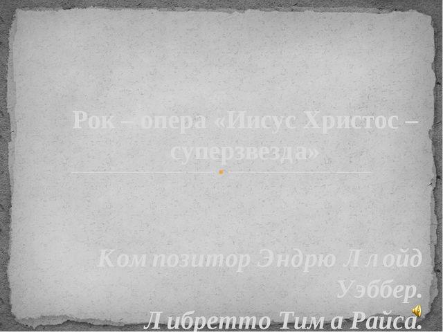 Рок – опера «Иисус Христос – суперзвезда» Композитор Эндрю Ллойд Уэббер. Либр...