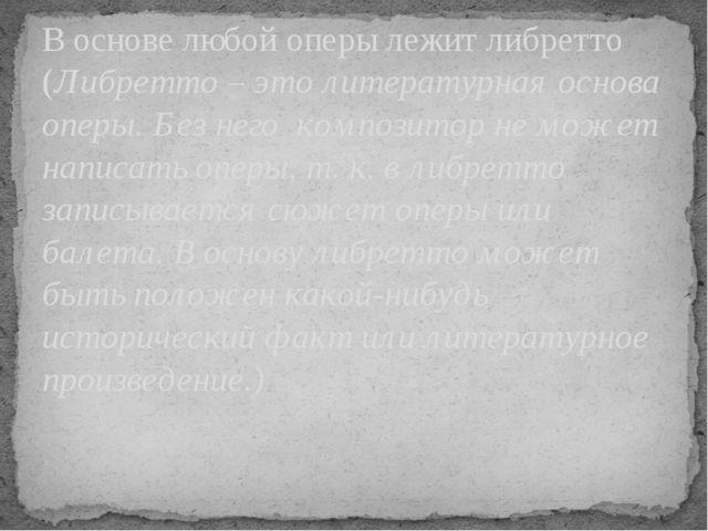 В основе любой оперы лежит либретто (Либретто – это литературная основа оперы...