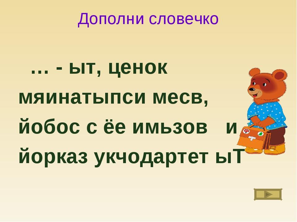 Дополни словечко … - ыт, ценок мяинатыпси месв, йобос с ёе имьзов и йорказ ук...