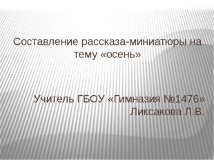 Составление рассказа-миниатюры на тему «осень» Учитель ГБОУ «Гимназия №1476»