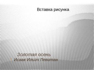 Золотая осень Исаак Ильич Левитан