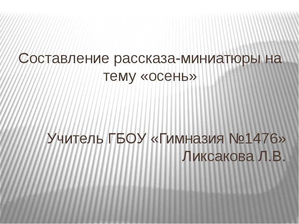 Составление рассказа-миниатюры на тему «осень» Учитель ГБОУ «Гимназия №1476»...