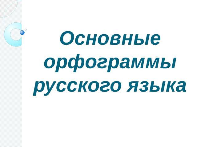Основные орфограммы русского языка