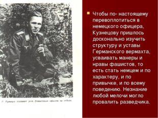 Чтобы по- настоящему перевоплотиться в немецкого офицера, Кузнецову пришлось