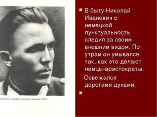 В быту Николай Иванович с немецкой пунктуальность следил за своим внешним вид