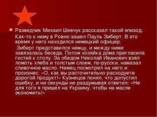 Разведчик Михаил Шевчук рассказал такой эпизод. Как-то к нему в Ровно зашел П