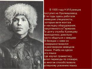 В 1935 году Н.И.Кузнецов поступил на Уралмашзавод. В те годы здесь работали