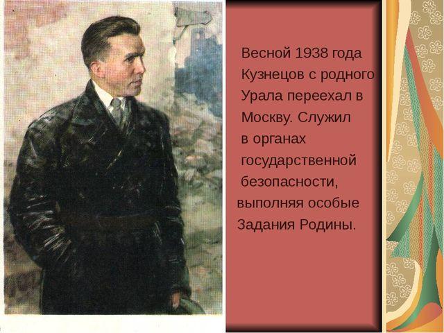 Весной 1938 года Кузнецов с родного Урала переехал в Москву. Служил в органа...
