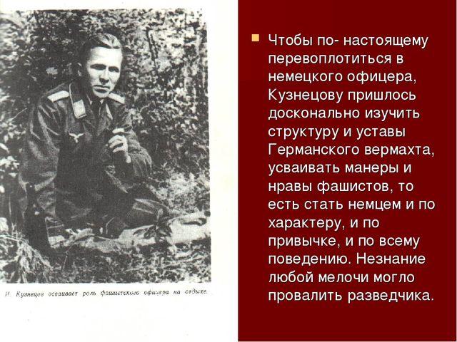 Чтобы по- настоящему перевоплотиться в немецкого офицера, Кузнецову пришлось...