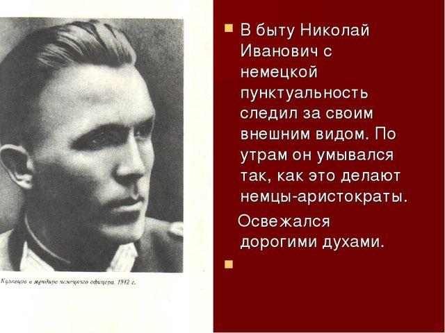 В быту Николай Иванович с немецкой пунктуальность следил за своим внешним вид...