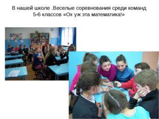 В нашей школе .Веселые соревнования среди команд 5-6 классов «Ох уж эта матем