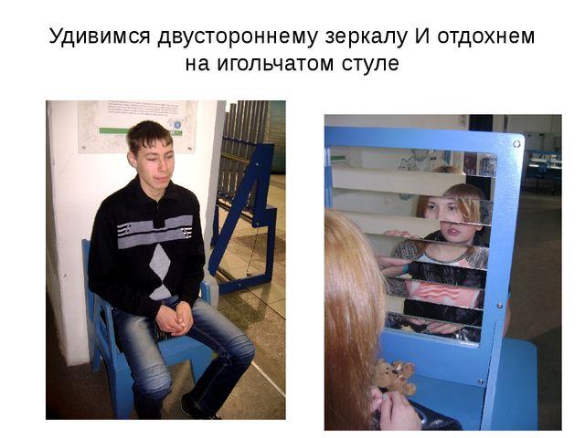 Удивимся двустороннему зеркалу И отдохнем на игольчатом стуле