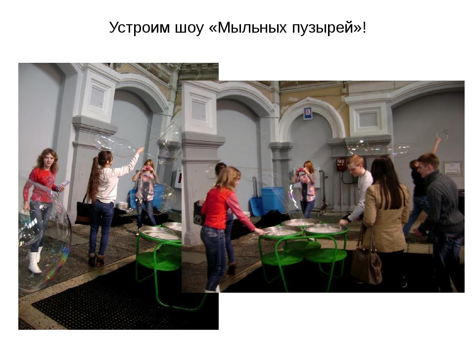 Устроим шоу «Мыльных пузырей»!
