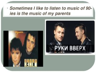 Sometimes I like to listen to music of 90-ies is the music of my parents