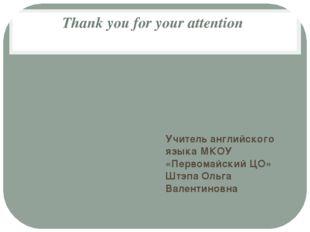 Thank you for your attention Учитель английского языка МКОУ «Первомайский ЦО»