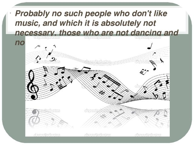 Probably no such people who don't like music, and which it is absolutely not...