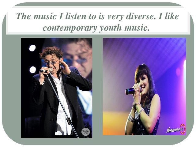 The music I listen to is very diverse. I like contemporary youth music.