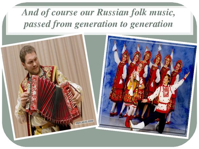 And of course our Russian folk music, passed from generation to generation