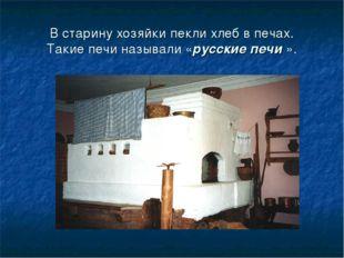 В старину хозяйки пекли хлеб в печах. Такие печи называли «русские печи ».