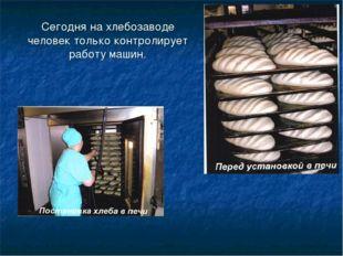 Сегодня на хлебозаводе человек только контролирует работу машин.