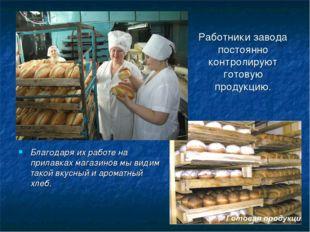 Работники завода постоянно контролируют готовую продукцию. Благодаря их работ