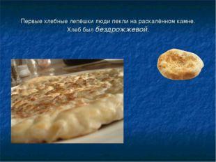 Первые хлебные лепёшки люди пекли на раскалённом камне. Хлеб был бездрожжевой.