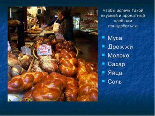 Чтобы испечь такой вкусный и ароматный хлеб нам понадобиться: Мука Дрожжи Мол