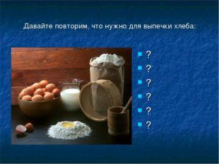 Давайте повторим, что нужно для выпечки хлеба: ? ? ? ? ? ?