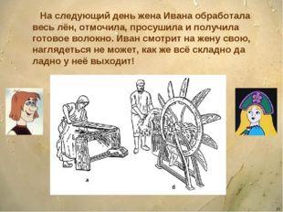 * На следующий день жена Ивана обработала весь лён, отмочила, просушила и пол