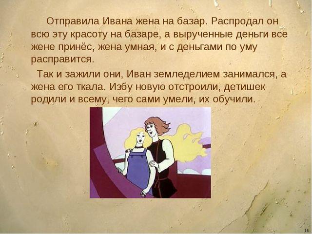 * Отправила Ивана жена на базар. Распродал он всю эту красоту на базаре, а вы...