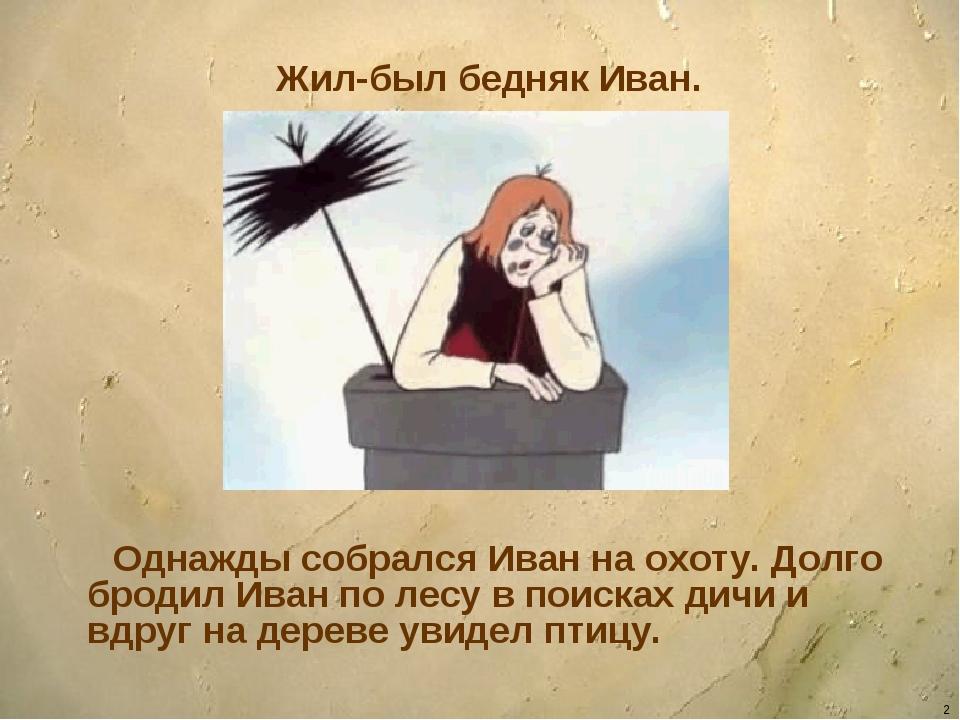 * Жил-был бедняк Иван. Однажды собрался Иван на охоту. Долго бродил Иван по л...