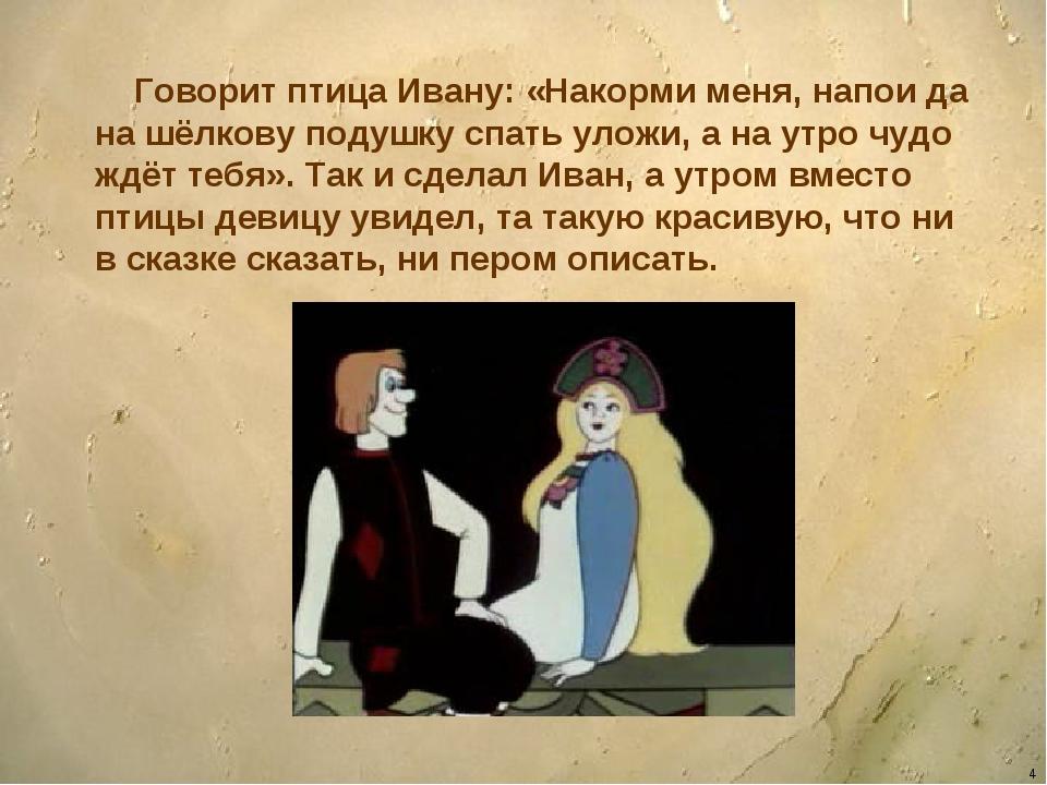 * Говорит птица Ивану: «Накорми меня, напои да на шёлкову подушку спать уложи...