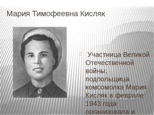 Мария Тимофеевна Кисляк Участница Великой Отечественной войны, подпольщица ко