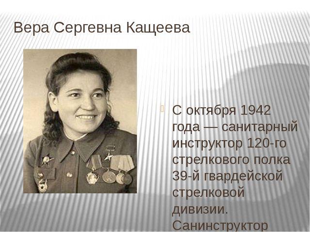 Вера Сергевна Кащеева С октября 1942 года — санитарный инструктор 120-го стре...