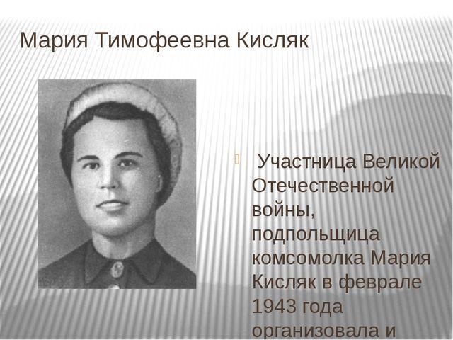 Мария Тимофеевна Кисляк Участница Великой Отечественной войны, подпольщица ко...