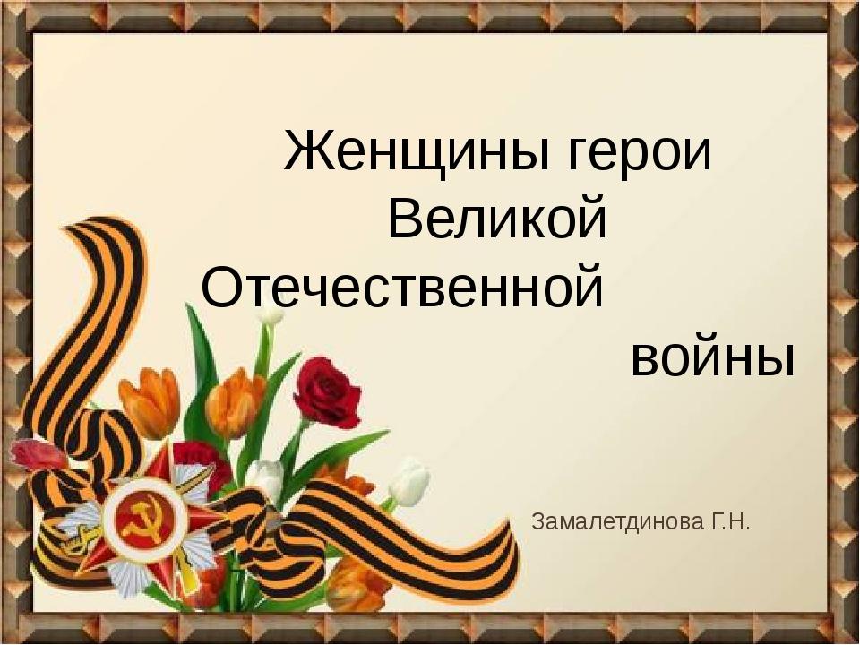 Женщины герои Великой Отечественной войны Замалетдинова Г.Н.