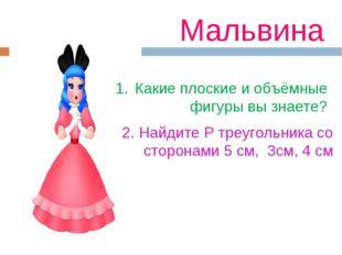 Мальвина Какие плоские и объёмные фигуры вы знаете? 2. Найдите Р треугольника