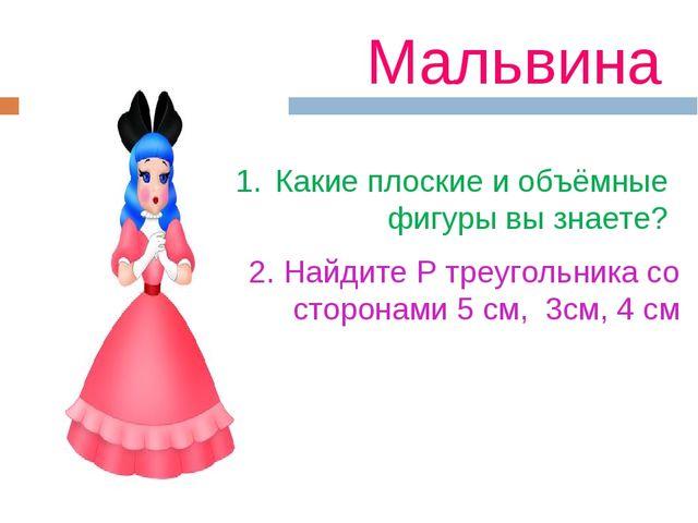 Мальвина Какие плоские и объёмные фигуры вы знаете? 2. Найдите Р треугольника...