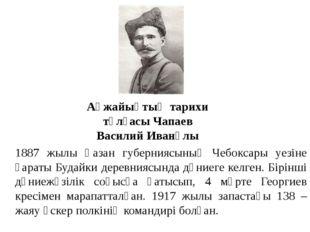 Ақжайықтың тарихи тұлғасы Чапаев Василий Иванұлы 1887 жылы Қазан губерниясыны