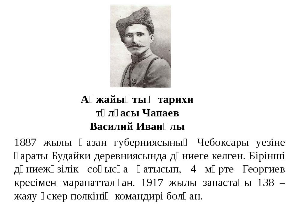 Ақжайықтың тарихи тұлғасы Чапаев Василий Иванұлы 1887 жылы Қазан губерниясыны...