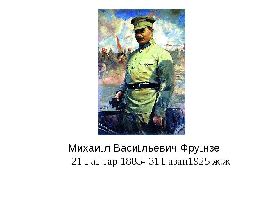 Михаи́л Васи́льевич Фру́нзе 21 қаңтар 1885- 31 қазан1925 ж.ж