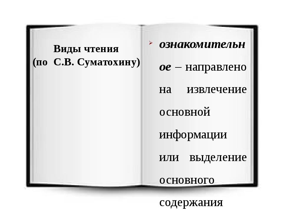 Виды чтения (по С.В. Суматохину) ознакомительное – направлено на извлечение о...