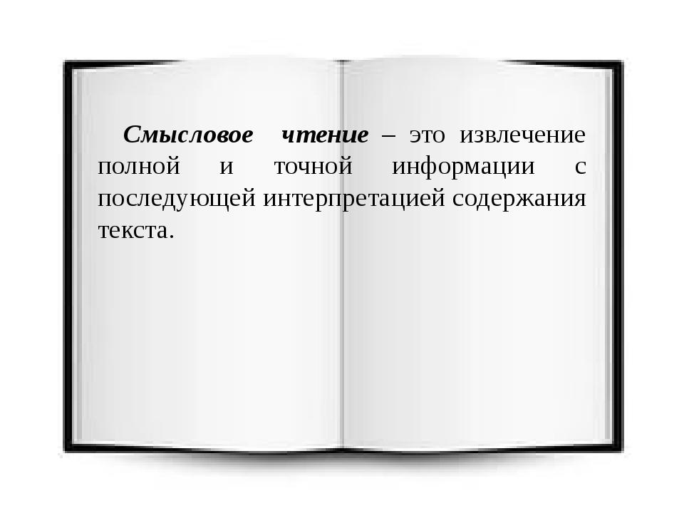 Смысловое чтение – это извлечение полной и точной информации с последующей и...