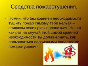 Средства пожаротушения. Помни, что без крайней необходимости тушить пожар сам