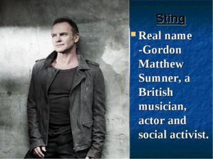 Sting Real name -Gordon Matthew Sumner, a British musician, actor and social