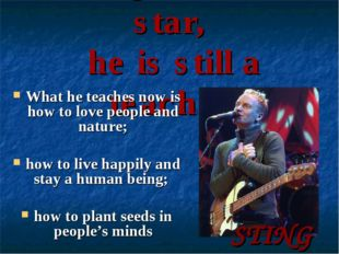 Being a music star, he is still a teacher What he teaches now is how to love