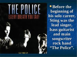 Before the beginning of his solo career, Sting was the lead singer, bass guit