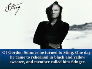 Of Gordon Sumner he turned to Sting. One day he came to rehearsal in black a