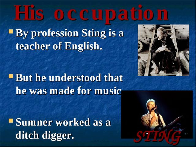 His occupation By profession Sting is a teacher of English. But he understood...
