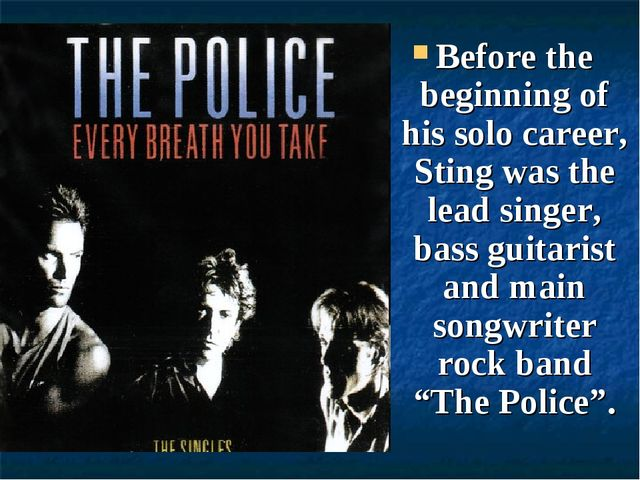 Before the beginning of his solo career, Sting was the lead singer, bass guit...